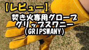 【グリップスワニー】焚き火専用グローブレビュー(GRIPSWANY)ワークマンと比較!口コミ評判