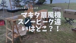 マキタ扇風機スノーピーク違いはどこ?キャンプでの便利な使い方も紹介!
